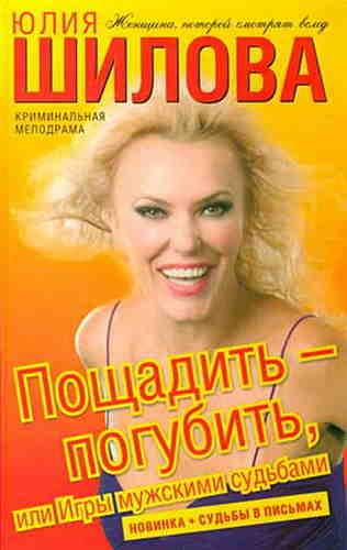 Юлия Шилова. Пощадить-погубить, или Игры мужскими судьбами