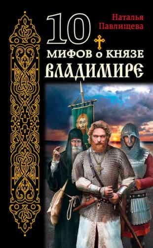 Наталья Павлищева. 10 мифов о князе Владимире