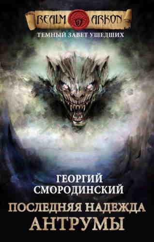 Георгий Смородинский. Темный Завет Ушедших 4. Последняя надежда Антрумы