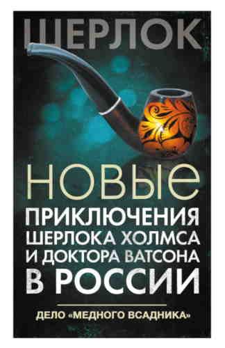 Новые приключения Шерлока Холмса и доктора Ватсона в России. Дело «Медного всадника»