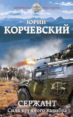 Юрий Корчевский. Сержант. Сила крупного калибра