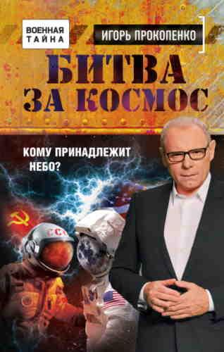 Игорь Прокопенко. Битва за Космос. Кому принадлежит небо?