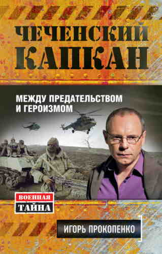 Игорь Прокопенко. Чеченский капкан: между предательством и героизмом