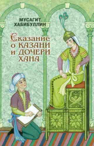 Мусагит Хабибуллин. Сказание о Казани и дочери хана