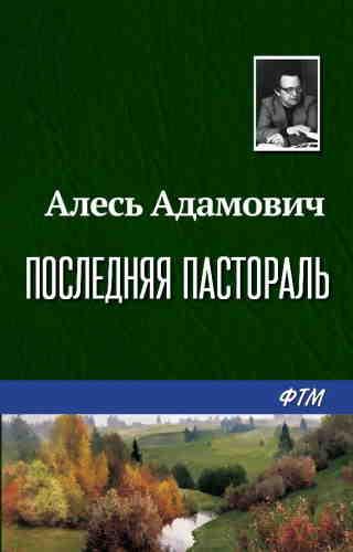 Алесь Адамович. Последняя пастораль