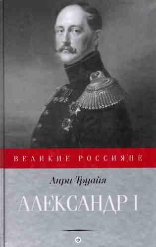 Анри Труайя. Александр I. Северный Сфинкс