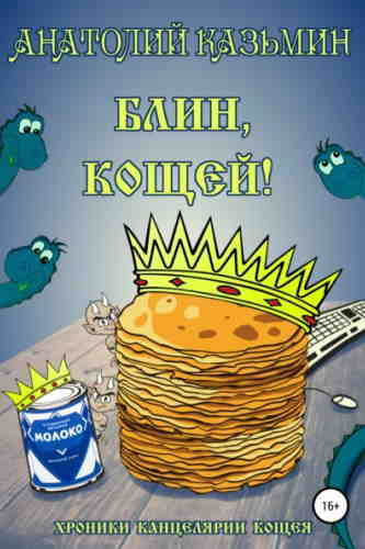 Анатолий Казьмин. Хроники Канцелярии Кощея 3. Блин, Кощей!