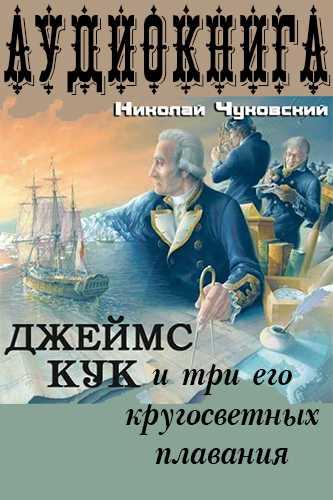 Николай Чуковский. Капитан Джеймс Кук и три его кругосветных плавания
