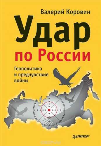 Валерий Коровин. Удар по России. Геополитика и предчувствие войны