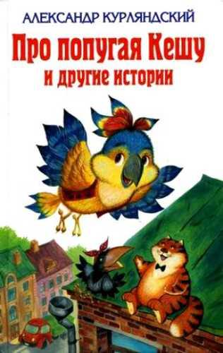 Александр Курляндский. Про попугая Кешу и другие истории