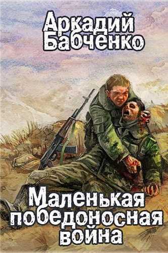 Аркадий Бабченко. Маленькая победоносная война