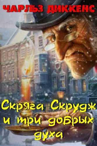 Чарльз Диккенс. Скряга Скрудж и три добрых духа