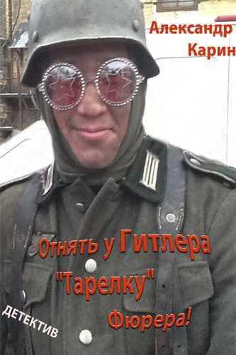 """Александр Карин. Отнять у Гитлера """"Тарелку"""" Фюрера"""""""