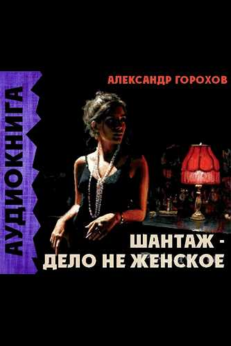 Александр Горохов. Шантаж - дело не женское