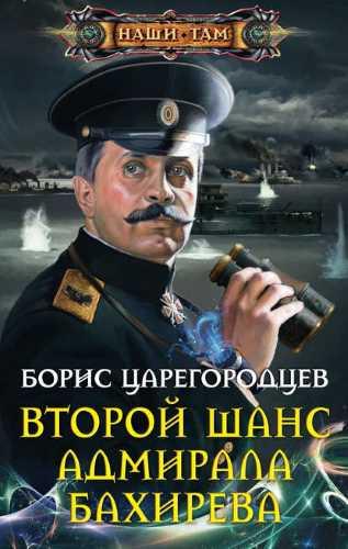 Борис Царегородцев. Адмирал Бахирев 1. Второй шанс адмирала Бахирева