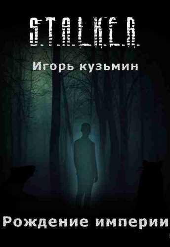 Игорь Кузьмин. Рождение империи (Серия S.T.A.L.K.E.R.)