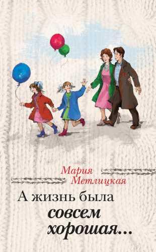 Мария Метлицкая. А жизнь была совсем хорошая
