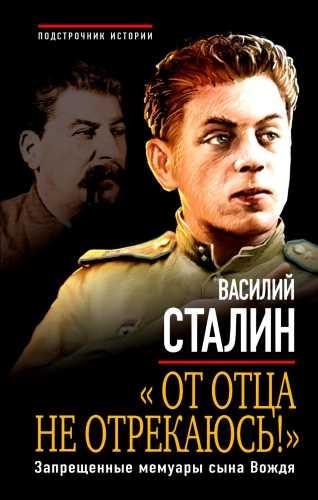 Василий Сталин. От отца не отрекаюсь! Запрещенные мемуары сына Вождя