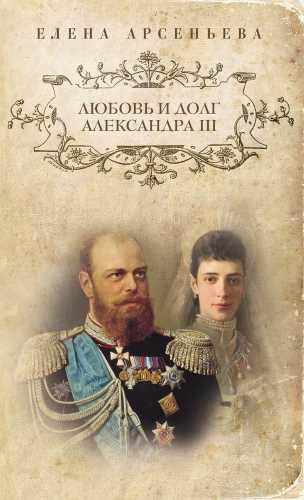 Елена Арсеньева. Любовь и долг Александра III