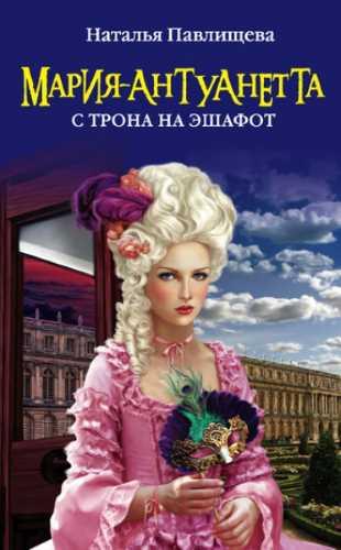 Наталья Павлищева. Мария-Антуанетта. С трона на эшафот