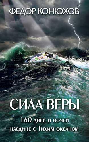 Федор Конюхов. Сила веры. 160 дней и ночей наедине с Тихим океаном