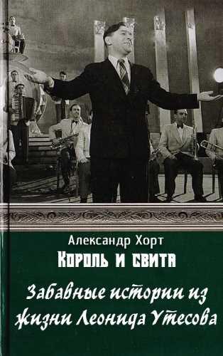 Александр Хорт. Король и свита. Забавные истории из жизни Леонида Утесова