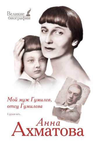Анна Ахматова. Мой муж Гумилев, отец Гумилева