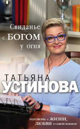 Татьяна Устинова. Свиданье с Богом у огня