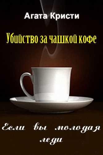 Агата Кристи. Убийство за чашкой кофе. Если вы молодая леди