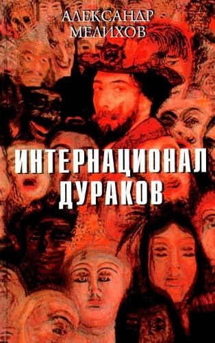 Александр Мелихов. Интернационал дураков