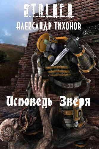 Александр Тихонов. Исповедь Зверя (Серия S.T.A.L.K.E.R.)