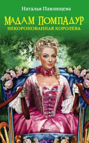 Наталья Павлищева. Мадам Помпадур. Некоронованная королева
