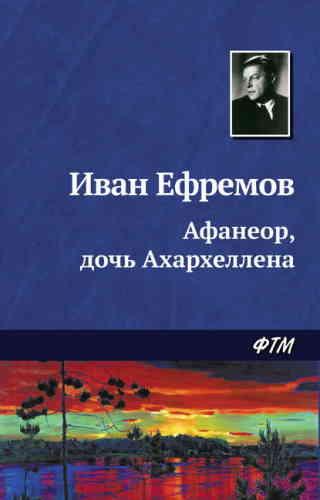 Иван Ефремов. Афанеор, дочь Ахархеллена