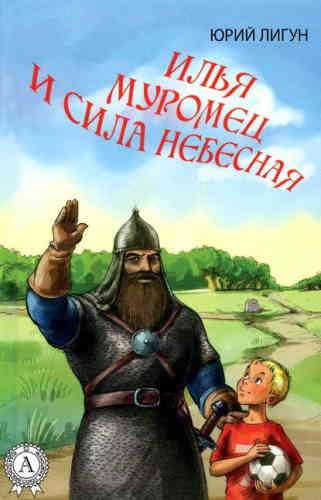 Юрий Лигун. Илья Муромец и Сила небесная