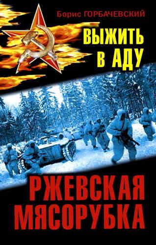 Борис Горбачевский. Ржевская мясорубка. Выжить в аду