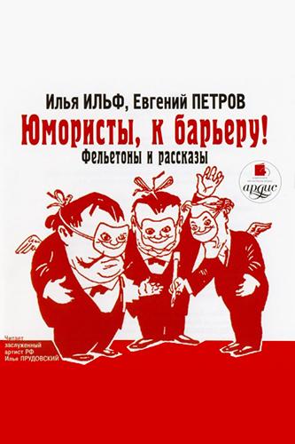 Илья Ильф и Евгений Петров. Юмористы, к барьеру! Фельетоны и рассказы