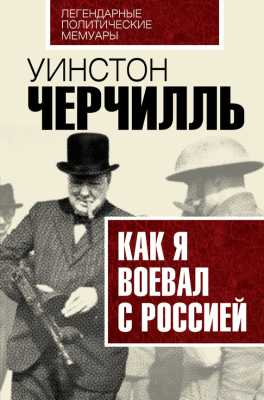 Уинстон Черчилль. Как я воевал с Россией
