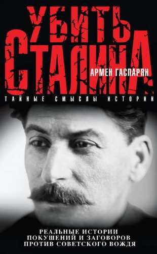 Армен Гаспарян. Убить Сталина. Реальные истории покушений и заговоров против советского вождя