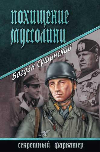Богдан Сушинский. Секретный фарватер. Похищение Муссолини
