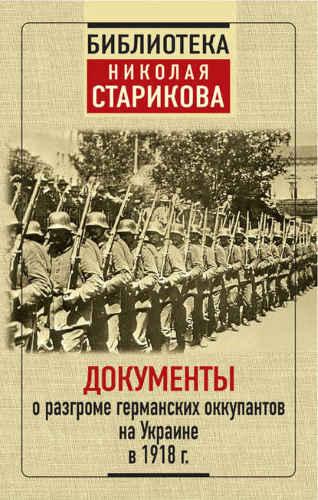 Николай Стариков. Документы о разгроме германских оккупантов на Украине в 1918 г.