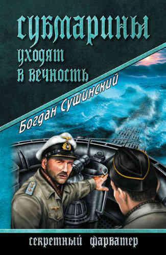 Богдан Сушинский. Субмарины уходят в вечность