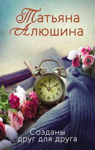 Татьяна Алюшина. Созданы друг для друга