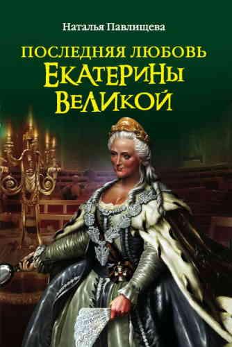 Наталья Павлищева. Последняя любовь Екатерины Великой