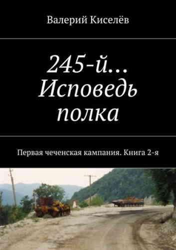 Валерий Киселев. 245-й… Исповедь полка. Первая чеченская кампания. Книга 2