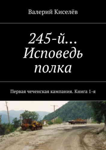 Валерий Киселев. 245-й… Исповедь полка. Первая чеченская кампания. Книга 1-я