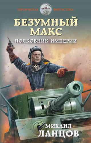 Михаил Ланцов. Безумный Макс 3. Полковник Империи