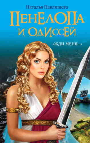 Наталья Павлищева. Пенелопа и Одиссей. «Жди меня…»