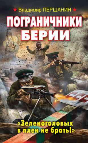 Владимир Першанин. Пограничники Берии. «Зеленоголовых в плен не брать!»