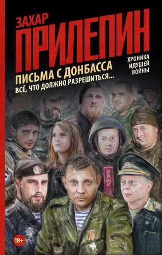 Захар Прилепин. Письма с Донбасса. Всё, что должно разрешиться…