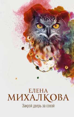 Елена Михалкова. Закрой дверь за совой